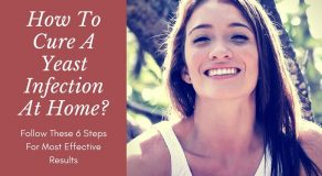 How To Cure A Yeast Infection At Home Fast? Follow These 6 Steps For Most Effective Results